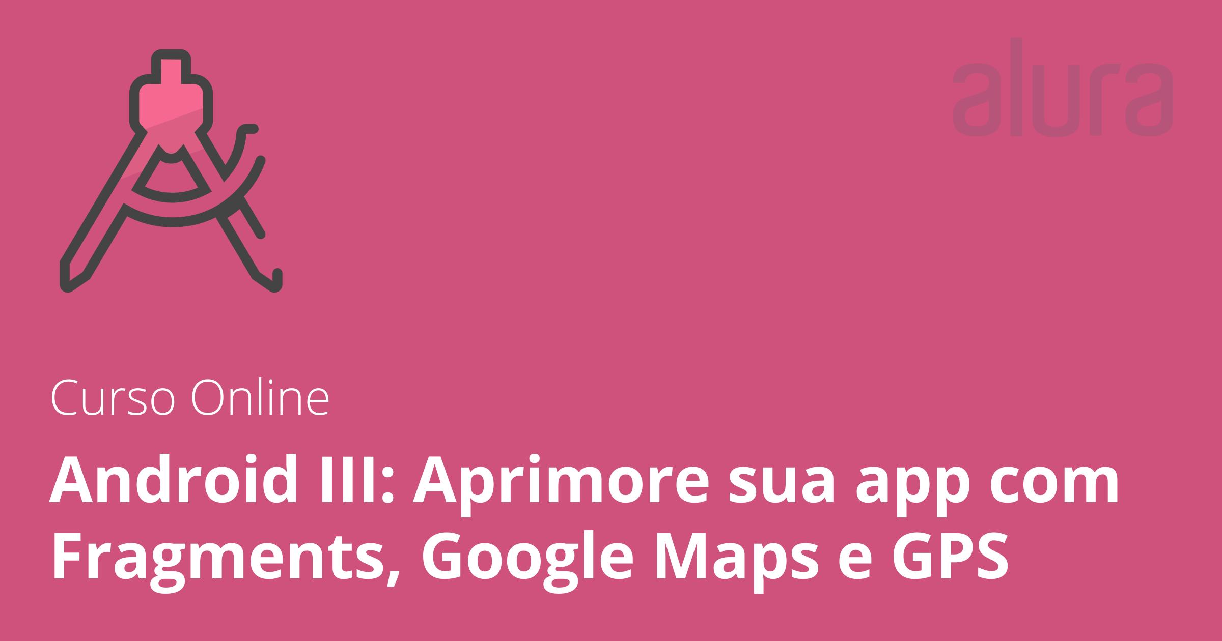 Aula do curso Android III: Aprimore sua app com Fragments, Google Maps e GPS